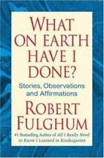 What on Earth Have I Done? : Stories, Observations, and Affirmations by Robert F