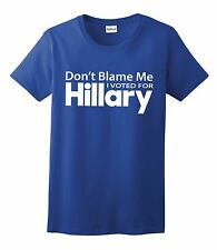 DONT BLAME ME I VOTED FOR HILLARY TEE SHIRT 2016 PRESIDENT RACE