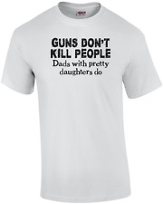 Guns Don't Kill People, Dads With Pretty Daughters Do Funny T Shirt