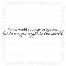 To The World You May Be But One Wall Decal Vinyl Art Sticker Quote Decor M05