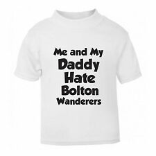 ME AND MY DADDY HATE BOLTON WANDERERS FUNNY FOOTBALL BABY T SHIRT 1-6 YEARS