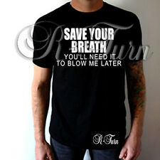 Save You Breath You'll Need It To Blow Me Later FUNNY RUDE OFFENSIVE T-shirt