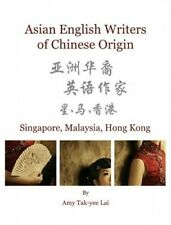 Asian English Writers of Chinese Origin: Singapore, Malaysia, Hong Kong by Amy T