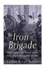 The Iron Brigade: The History of the Famous Union Army Brigade During the Civil
