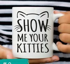 Funny Cat Coffee Mug Show Me Your Kitties Humor Cat Lover Gift 11 an 15 oz. Cup