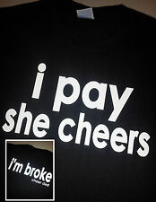 CHEER DAD or MOM t shirt- Cheerleader ( i pay, she cheers, i'm broke )