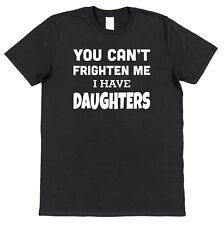 YOU CAN'T SCARE ME I HAVE DAUGHTERS! T-SHIRT Fathers Day Funny Christmas Gift