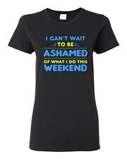 Ladies I Can't Wait To Be Ashamed Of What I Do This Weekend Funny DT T-Shirt Tee