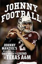 JOHNNY FOOTBALL Johnny Manziel's Wild Ride from Obscurity to Legend at Texas A&M