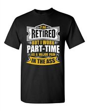I'm Retired But I Work Part Time As A Major Pain In The Ass Adult DT T-Shirt Tee