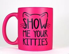 Neon Hot Pink Show Me Your Kitties Funny Mug 11oz Kitten Coffee Cup Cat Gift
