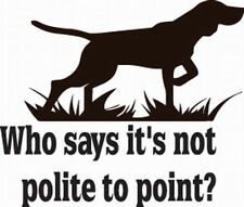 DECAL #HT4/175 WHO SAYS IT'S NOT POLITE TO POI NT HUNTING DOG BIRD VINYL GRAPHIC