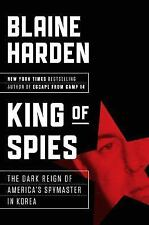 King of Spies : The Dark Reign of America's Spymaster in Korea by Blaine Harden