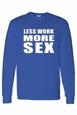 MEN'S Long Sleeve Shirt Less Work More Sex FUNNY ADULT HUMOR PORN S-5XL
