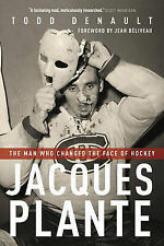Jacques Plante: The Man Who Changed the Face of Hockey by Todd Denault...