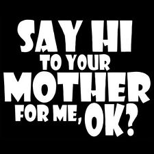SAY HI TO YOUR MOTHER FOR ME, OK? (adult offensive extreme fun college) T-SHIRT