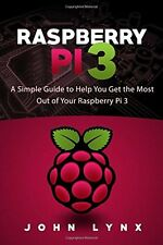 Raspberry Pi 3: A Simple Guide to Help You Get the Most Out of Your Raspberry Pi
