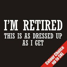 I'm Retired This Is As Dressed Up As I Get Funny T-Shirt 16 Colours - to 5XL