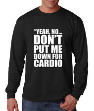YEH NO DON'T PUT ME DOWN FOR CARDIO Long Sleeve Unisex T-Shirt Tee Top