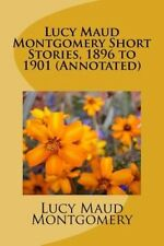 NEW Lucy Maud Montgomery Short Stories, 1896 to 1901 (Annotated) by Lucy Maud Mo