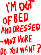 I'm out of bed and Dressed T-shirt, S to 6XL- Ladies skinny fit too