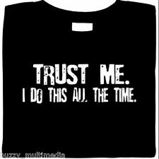 Trust Me - I Do This All The Time, funny shirt slogan, humor tees, Small - 5X