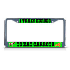 I TRAIN HORSES TO EAT CARROTS Metal License Plate Frame Tag Border Two Holes