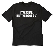 It Was Me I Let The Dogs Out T-shirt Funny Hilarious Tee Shirt