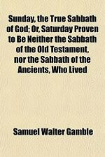 Sunday, the True Sabbath of God; Or, Saturday Proven to Be Neither the Sabbat...