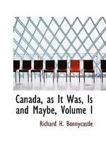 Canada, as It Was, Is and Maybe, Volume I by Bonnycastle, Richard H
