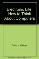 Electronic Life: How to Think About Computers by Crichton, Michael 0434148407