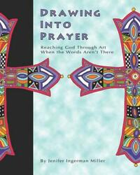 Drawing Into Prayer: Reaching God Through Art When the Words Aren't There by Jen