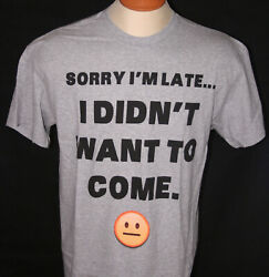 Mens Novelty T Shirt quot;Sorry I#x27;m Late . . . I Didn#x27;t Want To Comequot; Large Gray $7.99