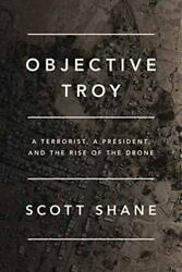 Objective Troy: A Terrorist a President and the Rise of the Drone by Shane Sc $4.77