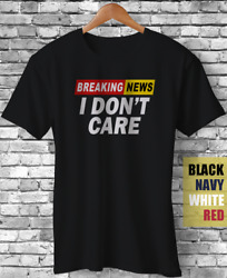 Breaking News I Don#x27;t Care Sarcasm Sarcastic Satire Novelty Funny Gift T Shirt $16.85