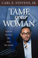 Tame Your Woman : How to Become the Man She Needs by CarlE Stevens Jr (2010...