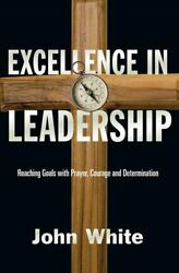 Excellence in Leadership : Reaching Goals with Prayer Courage and...