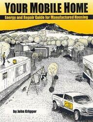 Your Mobile Home : Energy and Repair Guide for Manufactured Housing by John...