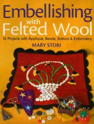Embellishing with Felted Wool: 16 Projects with Applique Beads Buttons