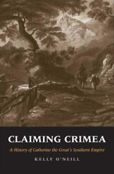 Claiming Crimea : A History of Catherine the Great's Southern Empire by Kelly...