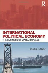 International Political Economy: The Business of War and Peace by Nolt James H.