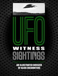 UFO Witness Sightings An Illustrated Dossier of Alien Encounters 9781782748908