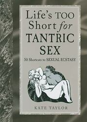 Life#x27;s Too Short for Tantric Sex : 50 Shortcuts to Sexual Ecstasy by Kate Tayor $4.09