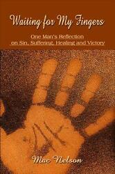 Waiting for My Fingers : One Man's Reflection on Sin Suffering Healing and...