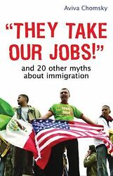 They Take Our Jobs! : And 20 Other Myths about Immigration by Aviva Chomsky