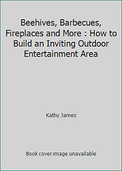 Beehives Barbecues Fireplaces and More: How to Build an Inviting Outdoor...