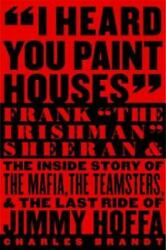 I Heard You Paint Houses : Frank the Irishman Sheeran and the Inside Story of...