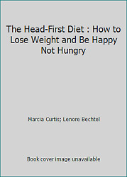The Head-First Diet : How to Lose Weight and Be Happy Not Hungry