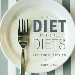 The Diet to End All Diets : Losing Weight God's Way by Linda Benge