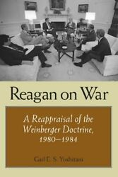 Reagan on War: A Reappraisal of the Weinberger Doctrine 1980-1984 (Foreign Re…